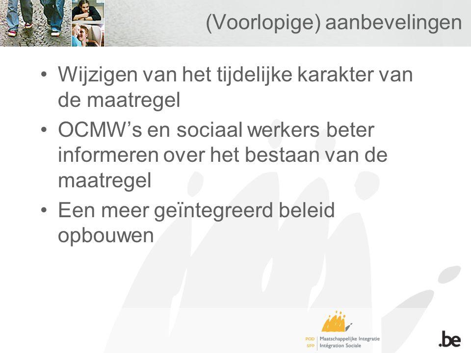 (Voorlopige) aanbevelingen Wijzigen van het tijdelijke karakter van de maatregel OCMW's en sociaal werkers beter informeren over het bestaan van de maatregel Een meer geïntegreerd beleid opbouwen