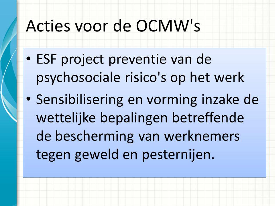 Acties voor de OCMW's ESF project preventie van de psychosociale risico's op het werk Sensibilisering en vorming inzake de wettelijke bepalingen betre