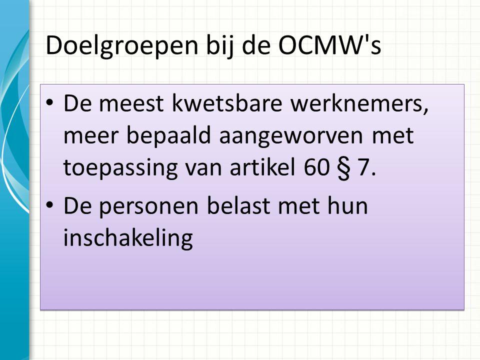 Doelgroepen bij de OCMW's De meest kwetsbare werknemers, meer bepaald aangeworven met toepassing van artikel 60 § 7. De personen belast met hun inscha