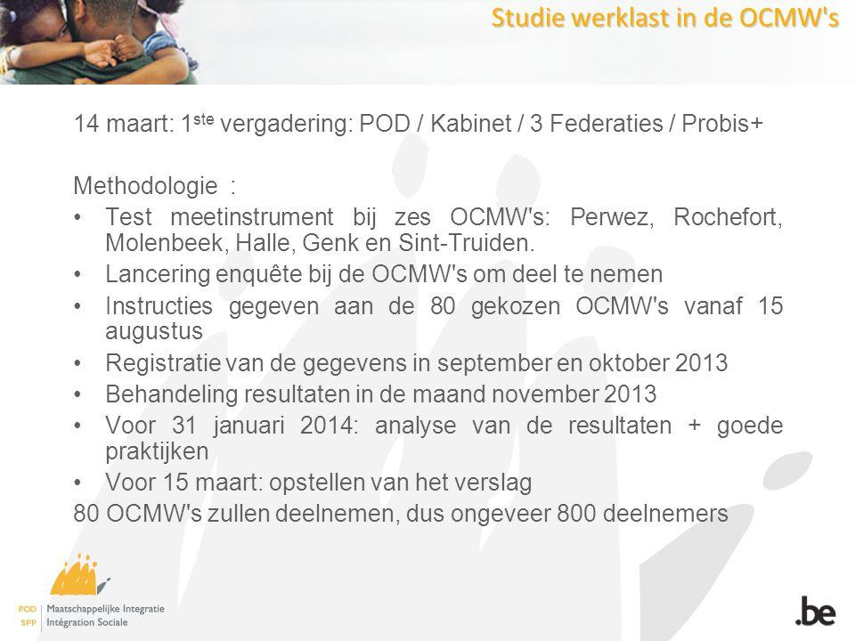 Studie werklast in de OCMW s 14 maart: 1 ste vergadering: POD / Kabinet / 3 Federaties / Probis+ Methodologie : Test meetinstrument bij zes OCMW s: Perwez, Rochefort, Molenbeek, Halle, Genk en Sint-Truiden.