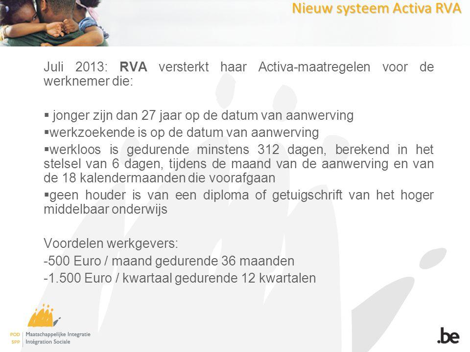 Nieuw systeem Activa RVA Juli 2013: RVA versterkt haar Activa-maatregelen voor de werknemer die:  jonger zijn dan 27 jaar op de datum van aanwerving  werkzoekende is op de datum van aanwerving  werkloos is gedurende minstens 312 dagen, berekend in het stelsel van 6 dagen, tijdens de maand van de aanwerving en van de 18 kalendermaanden die voorafgaan  geen houder is van een diploma of getuigschrift van het hoger middelbaar onderwijs Voordelen werkgevers: -500 Euro / maand gedurende 36 maanden -1.500 Euro / kwartaal gedurende 12 kwartalen