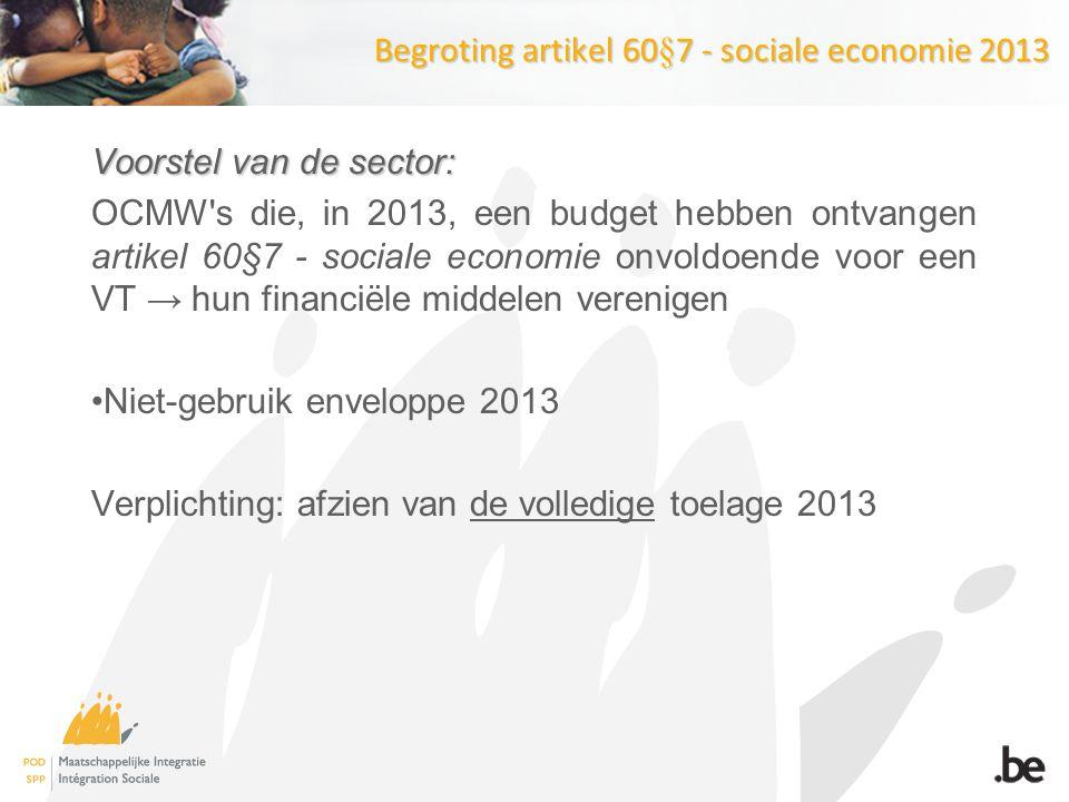 Begroting artikel 60§7 - sociale economie 2013 Voorstel van de sector: OCMW s die, in 2013, een budget hebben ontvangen artikel 60§7 - sociale economie onvoldoende voor een VT → hun financiële middelen verenigen Niet-gebruik enveloppe 2013 Verplichting: afzien van de volledige toelage 2013