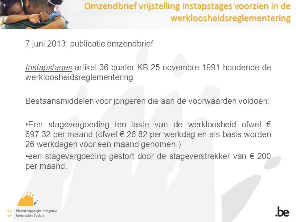 Omzendbrief vrijstelling instapstages voorzien in de werkloosheidsreglementering 7 juni 2013: publicatie omzendbrief Instapstages artikel 36 quater KB 25 novembre 1991 houdende de werkloosheidsreglementering Bestaansmiddelen voor jongeren die aan de voorwaarden voldoen: Een stagevergoeding ten laste van de werkloosheid ofwel € 697.32 per maand (ofwel € 26,82 per werkdag en als basis worden 26 werkdagen voor een maand genomen.) een stagevergoeding gestort door de stageverstrekker van € 200 per maand.