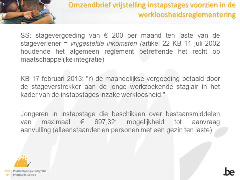 Omzendbrief vrijstelling instapstages voorzien in de werkloosheidsreglementering SS: stagevergoeding van € 200 per maand ten laste van de stageverlener = vrijgestelde inkomsten (artikel 22 KB 11 juli 2002 houdende het algemeen reglement betreffende het recht op maatschappelijke integratie) KB 17 februari 2013: r) de maandelijkse vergoeding betaald door de stageverstrekker aan de jonge werkzoekende stagiair in het kader van de instapstages inzake werkloosheid. Jongeren in instapstage die beschikken over bestaansmiddelen van maximaal € 697,32: mogelijkheid tot aanvraag aanvulling (alleenstaanden en personen met een gezin ten laste).