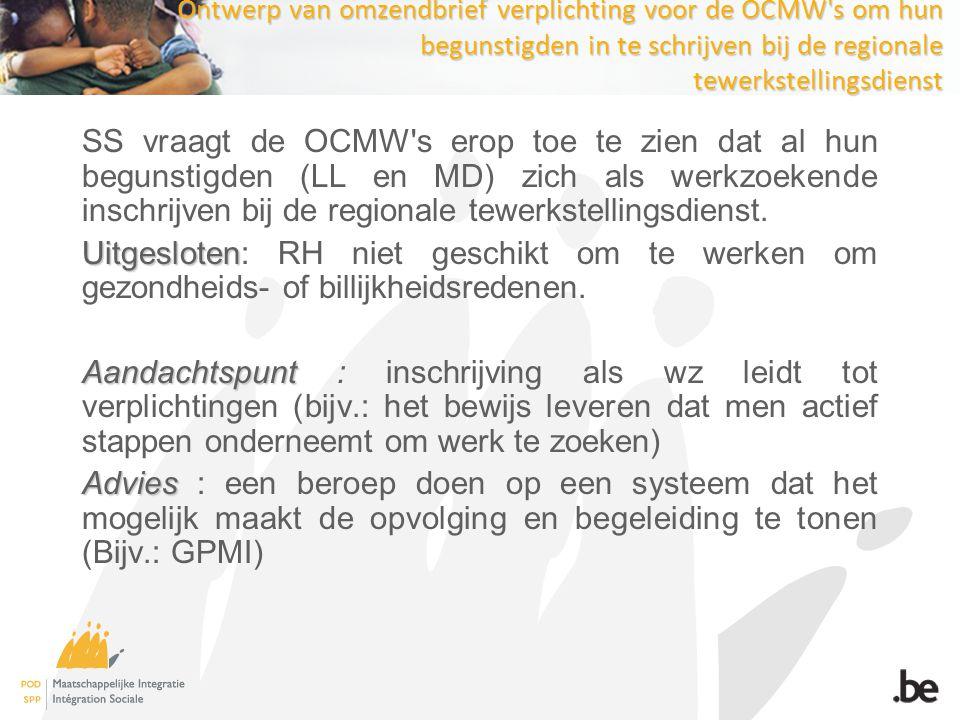 Ontwerp van omzendbrief verplichting voor de OCMW s om hun begunstigden in te schrijven bij de regionale tewerkstellingsdienst SS vraagt de OCMW s erop toe te zien dat al hun begunstigden (LL en MD) zich als werkzoekende inschrijven bij de regionale tewerkstellingsdienst.