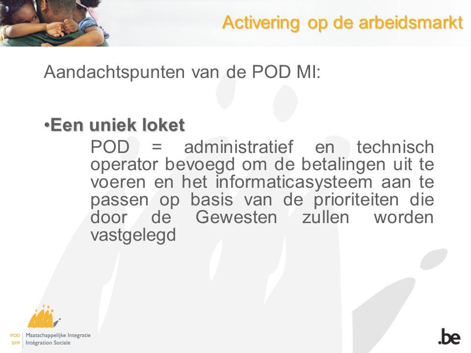 Activering op de arbeidsmarkt Aandachtspunten van de POD MI: Een uniek loketEen uniek loket POD = administratief en technisch operator bevoegd om de b