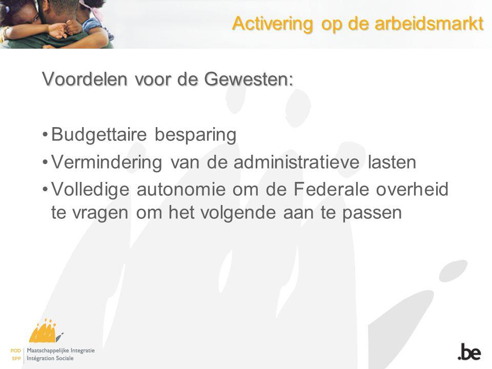 Activering op de arbeidsmarkt Voordelen voor de Gewesten: Budgettaire besparing Vermindering van de administratieve lasten Volledige autonomie om de F