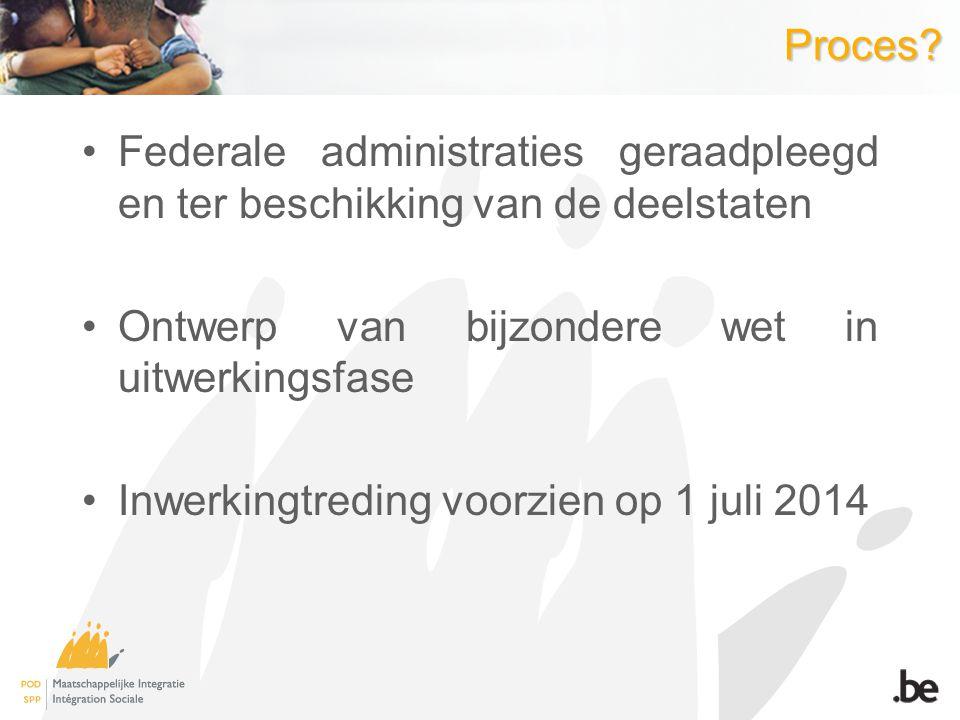 Proces? Federale administraties geraadpleegd en ter beschikking van de deelstaten Ontwerp van bijzondere wet in uitwerkingsfase Inwerkingtreding voorz
