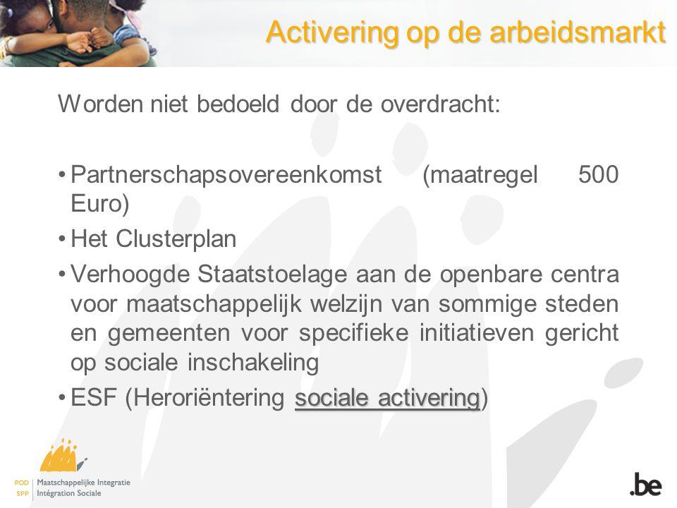 Activering op de arbeidsmarkt Worden niet bedoeld door de overdracht: Partnerschapsovereenkomst (maatregel 500 Euro) Het Clusterplan Verhoogde Staatst