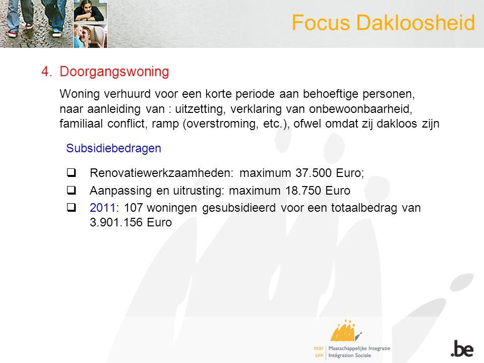 Focus Dakloosheid 4.Doorgangswoning Woning verhuurd voor een korte periode aan behoeftige personen, naar aanleiding van : uitzetting, verklaring van onbewoonbaarheid, familiaal conflict, ramp (overstroming, etc.), ofwel omdat zij dakloos zijn Subsidiebedragen  Renovatiewerkzaamheden: maximum 37.500 Euro;  Aanpassing en uitrusting: maximum 18.750 Euro  2011: 107 woningen gesubsidieerd voor een totaalbedrag van 3.901.156 Euro