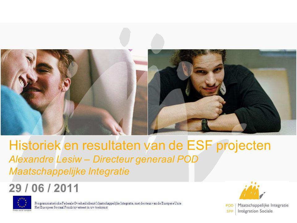 Historiek en resultaten van de ESF projecten Alexandre Lesiw – Directeur generaal POD Maatschappelijke Integratie 29 / 06 / 2011 Programmatorische Federale Overheidsdienst Maatschappelijke Integratie, met de steun van de Europese Unie Het Europees Sociaal Fonds investeert in uw toekomst