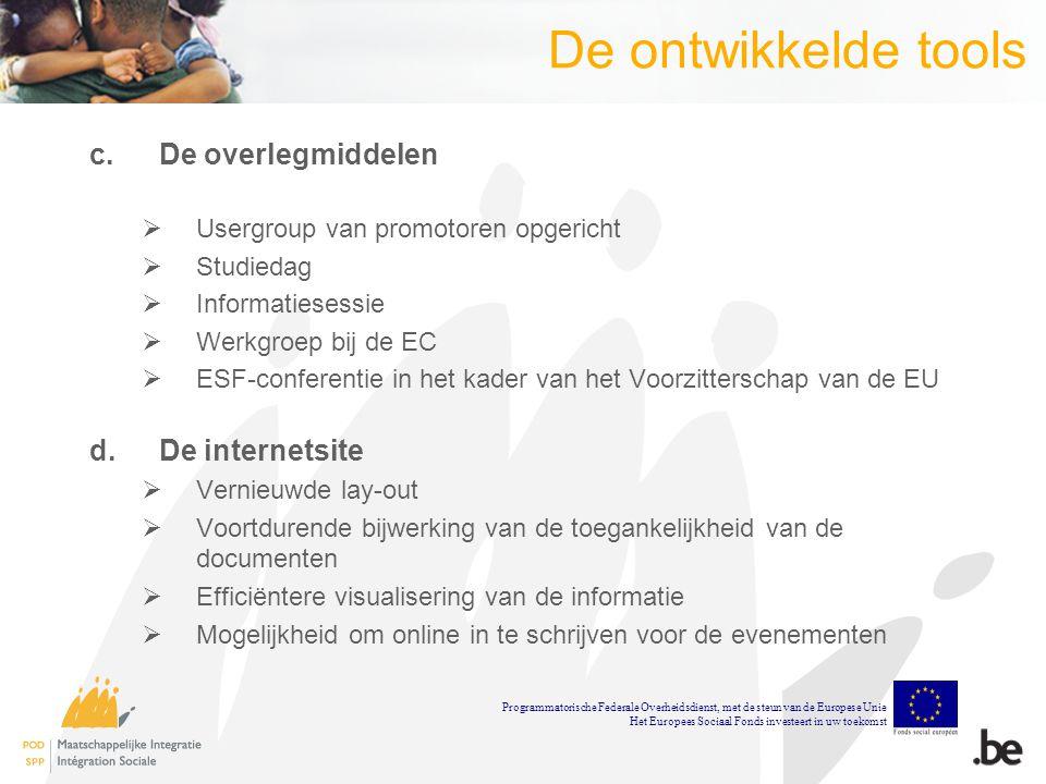 De ontwikkelde tools c.De overlegmiddelen  Usergroup van promotoren opgericht  Studiedag  Informatiesessie  Werkgroep bij de EC  ESF-conferentie in het kader van het Voorzitterschap van de EU d.De internetsite  Vernieuwde lay-out  Voortdurende bijwerking van de toegankelijkheid van de documenten  Efficiëntere visualisering van de informatie  Mogelijkheid om online in te schrijven voor de evenementen Programmatorische Federale Overheidsdienst, met de steun van de Europese Unie Het Europees Sociaal Fonds investeert in uw toekomst