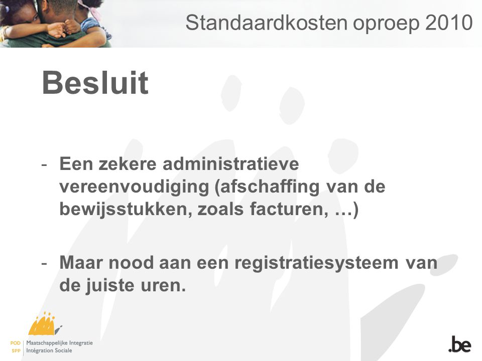 Standaardkosten oproep 2010 Besluit -Een zekere administratieve vereenvoudiging (afschaffing van de bewijsstukken, zoals facturen, …) -Maar nood aan een registratiesysteem van de juiste uren.