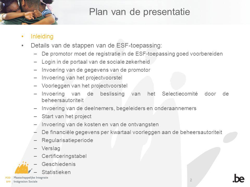 2 Plan van de presentatie Inleiding Details van de stappen van de ESF-toepassing: –De promotor moet de registratie in de ESF-toepassing goed voorbereiden –Login in de portaal van de sociale zekerheid –Invoering van de gegevens van de promotor –Invoering van het projectvoorstel –Voorleggen van het projectvoorstel –Invoering van de beslissing van het Selectiecomité door de beheersautoriteit –Invoering van de deelnemers, begeleiders en onderaannemers –Start van het project –Invoering van de kosten en van de ontvangsten –De financiële gegevens per kwartaal voorleggen aan de beheersautoriteit –Regularisatieperiode –Verslag –Certificeringstabel –Geschiedenis –Statistieken