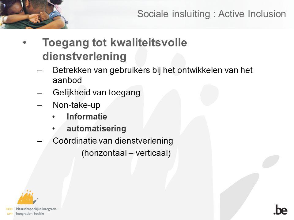 Sociale insluiting : Active Inclusion Toegang tot kwaliteitsvolle dienstverlening –Betrekken van gebruikers bij het ontwikkelen van het aanbod –Gelijkheid van toegang –Non-take-up Informatie automatisering –Coördinatie van dienstverlening (horizontaal – verticaal)