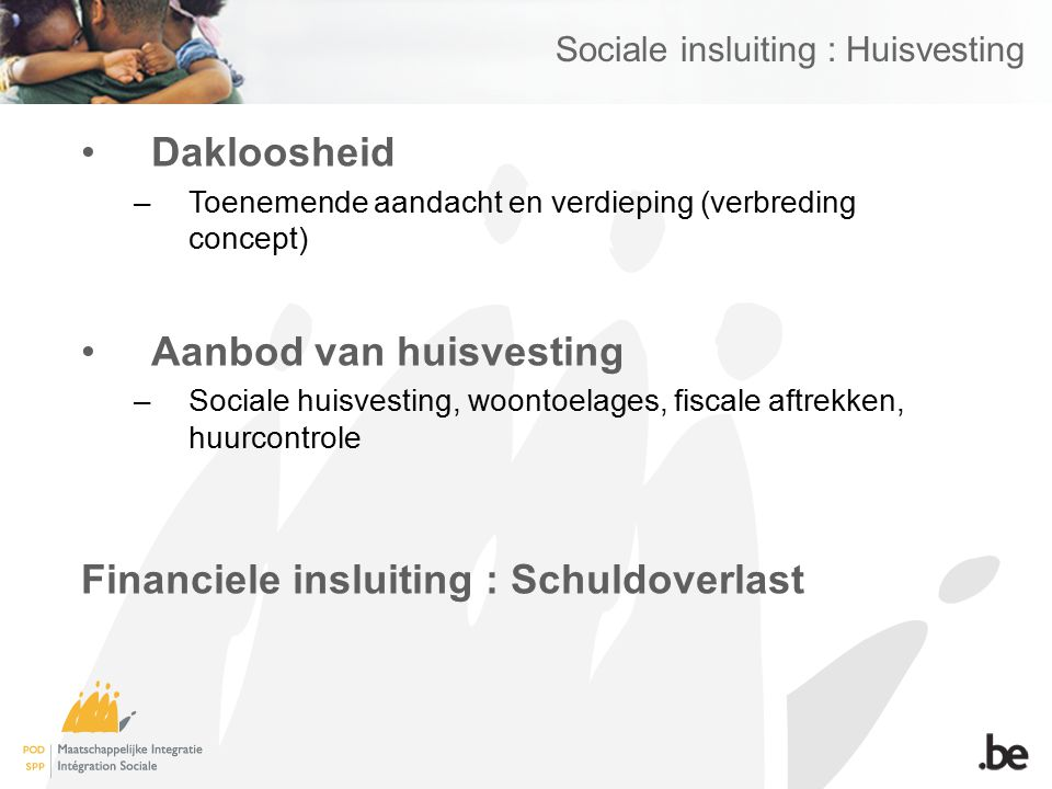 Sociale insluiting : Huisvesting Dakloosheid –Toenemende aandacht en verdieping (verbreding concept) Aanbod van huisvesting –Sociale huisvesting, woontoelages, fiscale aftrekken, huurcontrole Financiele insluiting : Schuldoverlast