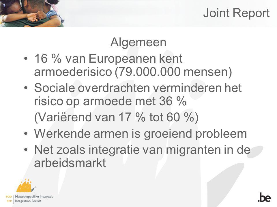 Joint Report Algemeen 16 % van Europeanen kent armoederisico (79.000.000 mensen) Sociale overdrachten verminderen het risico op armoede met 36 % (Variërend van 17 % tot 60 %) Werkende armen is groeiend probleem Net zoals integratie van migranten in de arbeidsmarkt