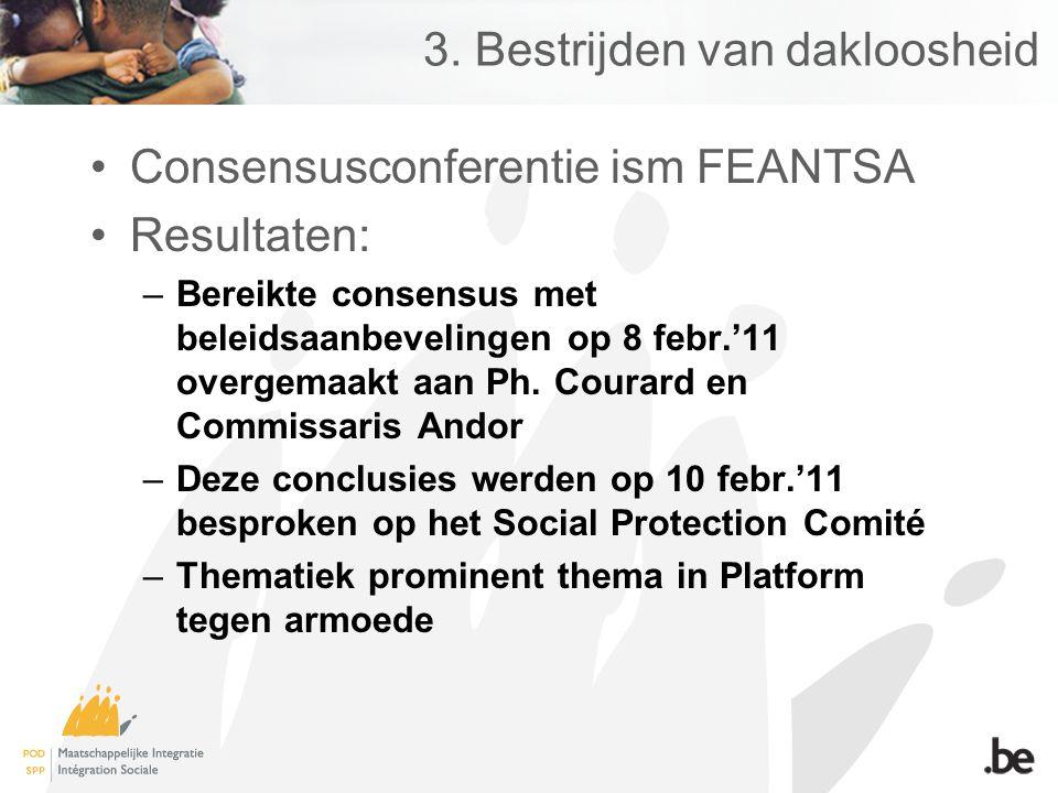 3. Bestrijden van dakloosheid Consensusconferentie ism FEANTSA Resultaten: –Bereikte consensus met beleidsaanbevelingen op 8 febr.'11 overgemaakt aan