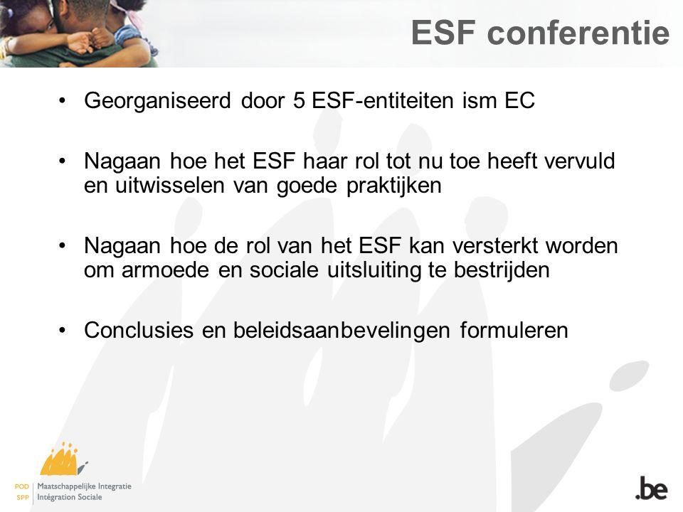 ESF conferentie Georganiseerd door 5 ESF-entiteiten ism EC Nagaan hoe het ESF haar rol tot nu toe heeft vervuld en uitwisselen van goede praktijken Nagaan hoe de rol van het ESF kan versterkt worden om armoede en sociale uitsluiting te bestrijden Conclusies en beleidsaanbevelingen formuleren