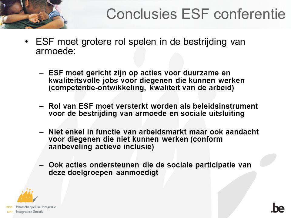Conclusies ESF conferentie ESF moet grotere rol spelen in de bestrijding van armoede: –ESF moet gericht zijn op acties voor duurzame en kwaliteitsvolle jobs voor diegenen die kunnen werken (competentie-ontwikkeling, kwaliteit van de arbeid) –Rol van ESF moet versterkt worden als beleidsinstrument voor de bestrijding van armoede en sociale uitsluiting –Niet enkel in functie van arbeidsmarkt maar ook aandacht voor diegenen die niet kunnen werken (conform aanbeveling actieve inclusie) –Ook acties ondersteunen die de sociale participatie van deze doelgroepen aanmoedigt