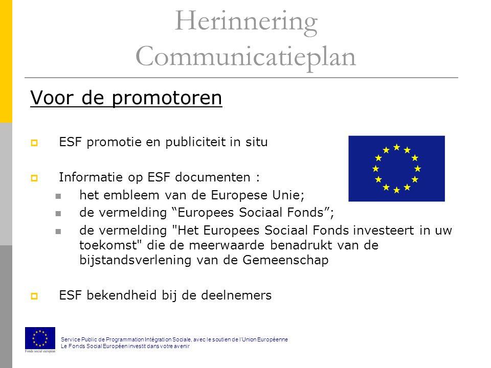 Herinnering Communicatieplan Voor de promotoren  ESF promotie en publiciteit in situ  Informatie op ESF documenten : het embleem van de Europese Unie; de vermelding Europees Sociaal Fonds ; de vermelding Het Europees Sociaal Fonds investeert in uw toekomst die de meerwaarde benadrukt van de bijstandsverlening van de Gemeenschap  ESF bekendheid bij de deelnemers Service Public de Programmation Intégration Sociale, avec le soutien de l'Union Européenne Le Fonds Social Européen investit dans votre avenir