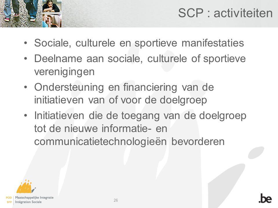 26 SCP : activiteiten Sociale, culturele en sportieve manifestaties Deelname aan sociale, culturele of sportieve verenigingen Ondersteuning en financiering van de initiatieven van of voor de doelgroep Initiatieven die de toegang van de doelgroep tot de nieuwe informatie- en communicatietechnologieën bevorderen