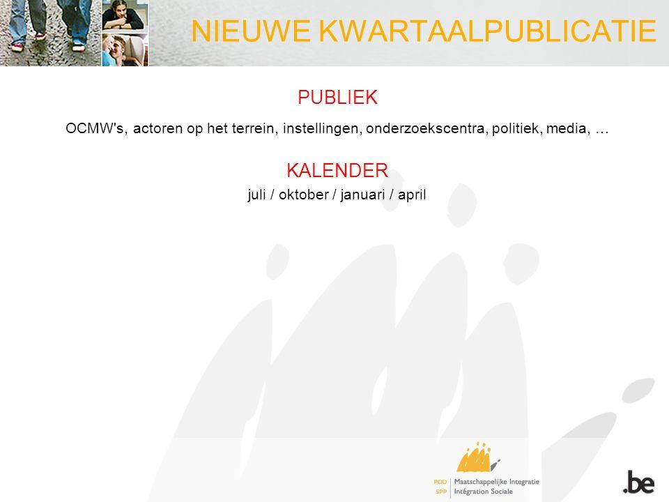 NIEUWE KWARTAALPUBLICATIE PUBLIEK OCMW's, actoren op het terrein, instellingen, onderzoekscentra, politiek, media, … KALENDER juli / oktober / januari