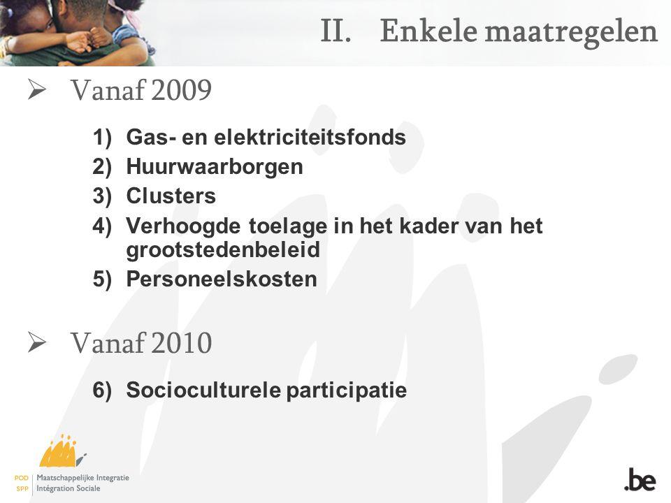 II.Enkele maatregelen  Vanaf 2009 1)Gas- en elektriciteitsfonds 2)Huurwaarborgen 3)Clusters 4)Verhoogde toelage in het kader van het grootstedenbeleid 5)Personeelskosten  Vanaf 2010 6)Socioculturele participatie