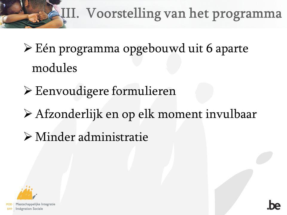 III.Voorstelling van het programma  Eén programma opgebouwd uit 6 aparte modules  Eenvoudigere formulieren  Afzonderlijk en op elk moment invulbaar  Minder administratie