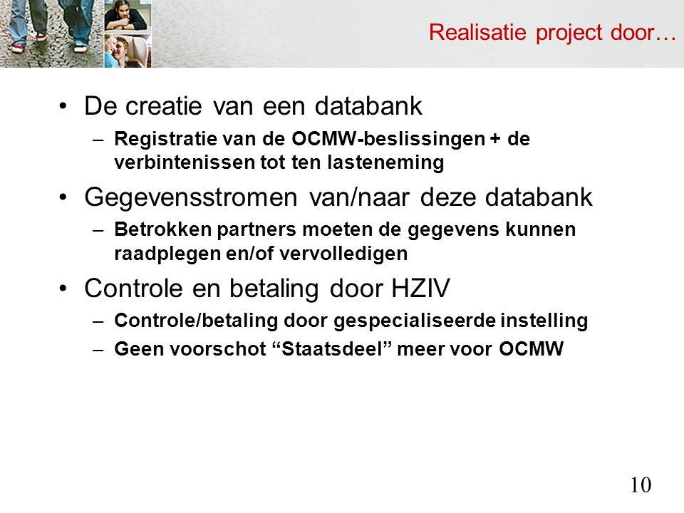 Realisatie project door… De creatie van een databank –Registratie van de OCMW-beslissingen + de verbintenissen tot ten lasteneming Gegevensstromen van/naar deze databank –Betrokken partners moeten de gegevens kunnen raadplegen en/of vervolledigen Controle en betaling door HZIV –Controle/betaling door gespecialiseerde instelling –Geen voorschot Staatsdeel meer voor OCMW 10