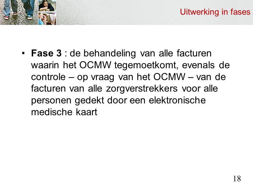 Uitwerking in fases Fase 3 : de behandeling van alle facturen waarin het OCMW tegemoetkomt, evenals de controle – op vraag van het OCMW – van de facturen van alle zorgverstrekkers voor alle personen gedekt door een elektronische medische kaart 18