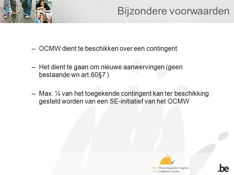 Bijzondere voorwaarden –OCMW dient te beschikken over een contingent –Het dient te gaan om nieuwe aanwervingen (geen bestaande wn art.60§7 ) –Max. ¼ v