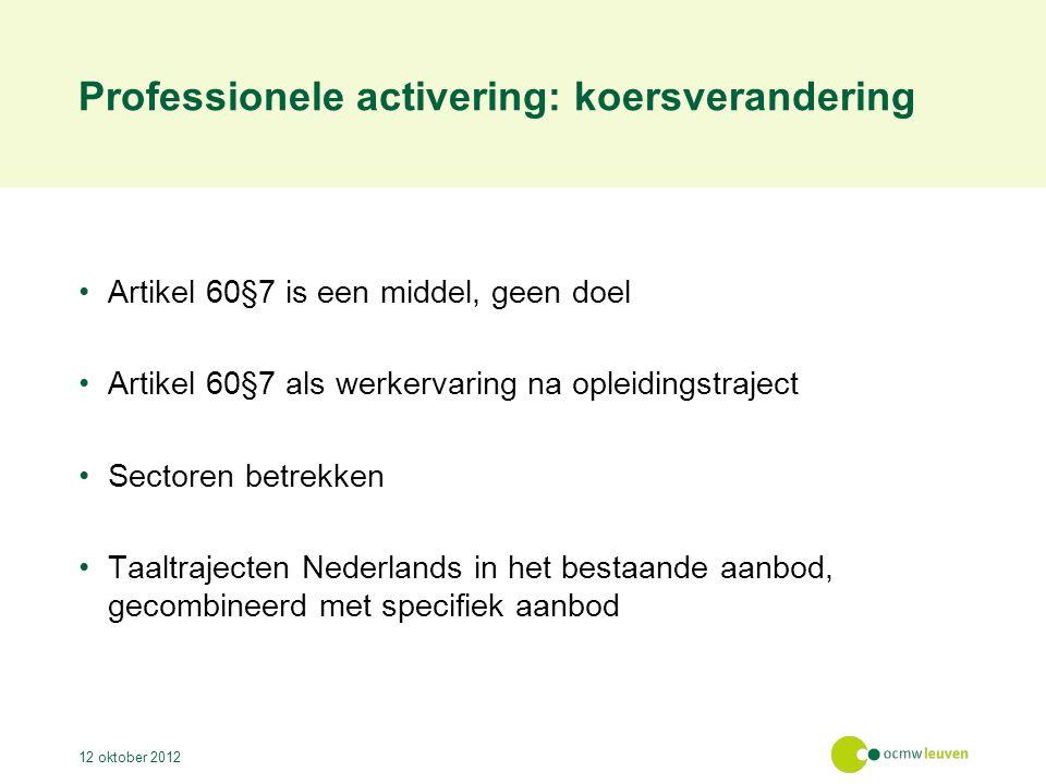 Professionele activering: koersverandering Artikel 60§7 is een middel, geen doel Artikel 60§7 als werkervaring na opleidingstraject Sectoren betrekken Taaltrajecten Nederlands in het bestaande aanbod, gecombineerd met specifiek aanbod 12 oktober 2012