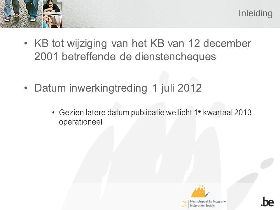 Inleiding KB tot wijziging van het KB van 12 december 2001 betreffende de dienstencheques Datum inwerkingtreding 1 juli 2012 Gezien latere datum publicatie wellicht 1 e kwartaal 2013 operationeel