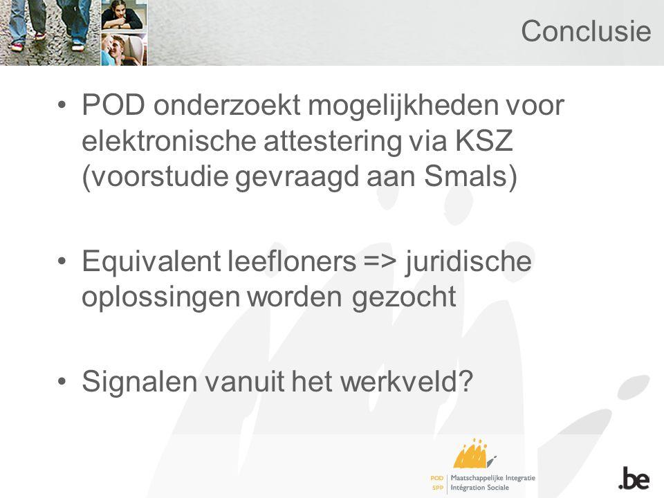 Conclusie POD onderzoekt mogelijkheden voor elektronische attestering via KSZ (voorstudie gevraagd aan Smals) Equivalent leefloners => juridische oplossingen worden gezocht Signalen vanuit het werkveld?