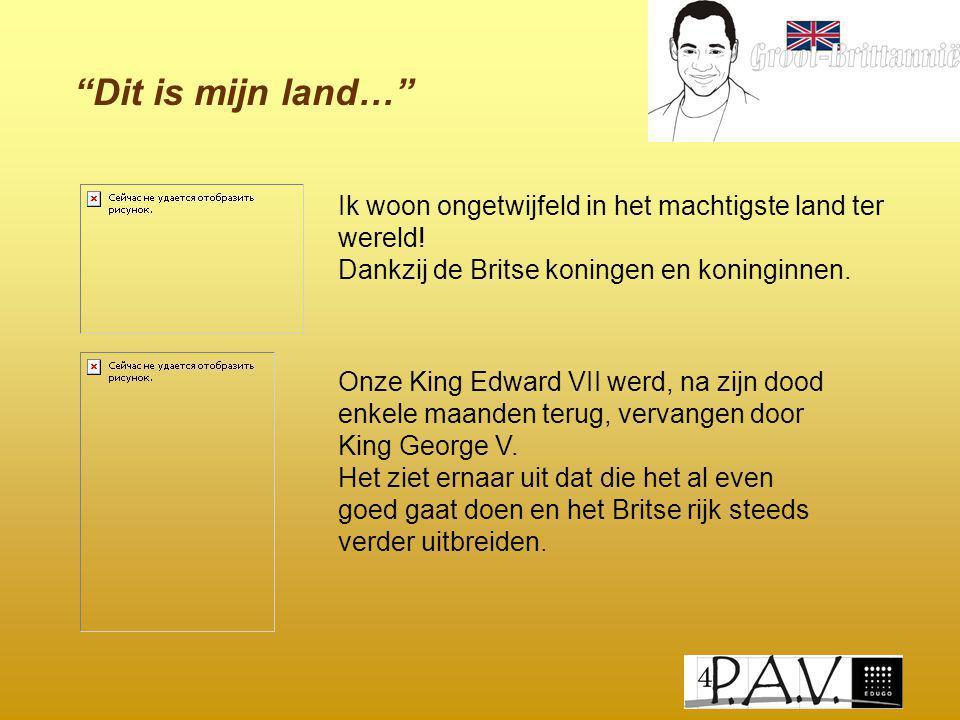 """""""Dit is mijn land…"""" Ik woon ongetwijfeld in het machtigste land ter wereld! Dankzij de Britse koningen en koninginnen. Onze King Edward VII werd, na z"""