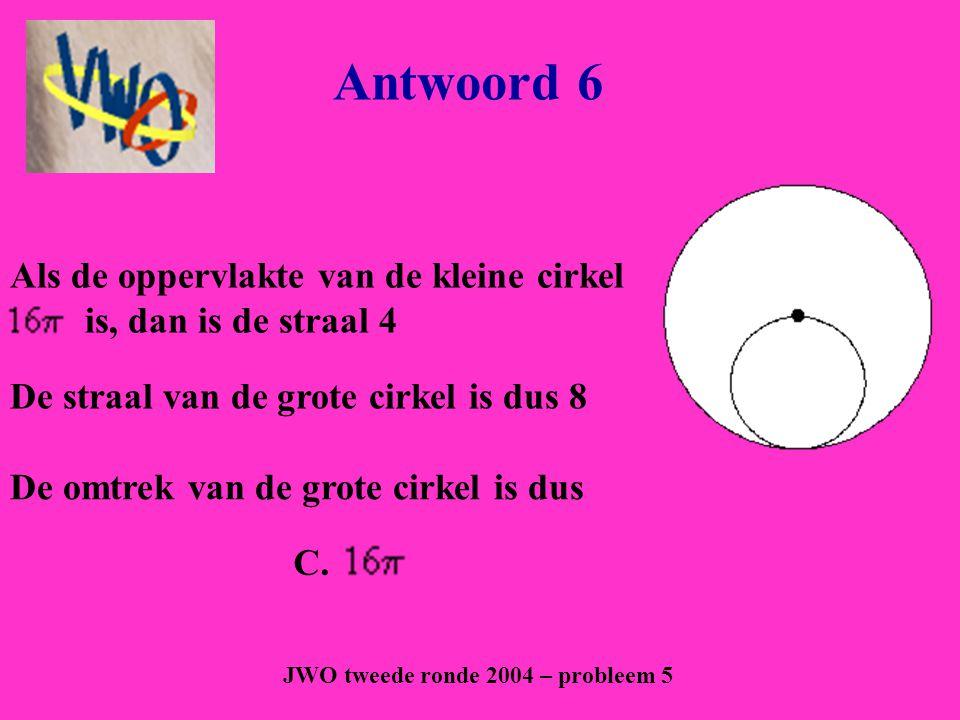 Antwoord 6 JWO tweede ronde 2004 – probleem 5 C. Als de oppervlakte van de kleine cirkel is, dan is de straal 4 De straal van de grote cirkel is dus 8