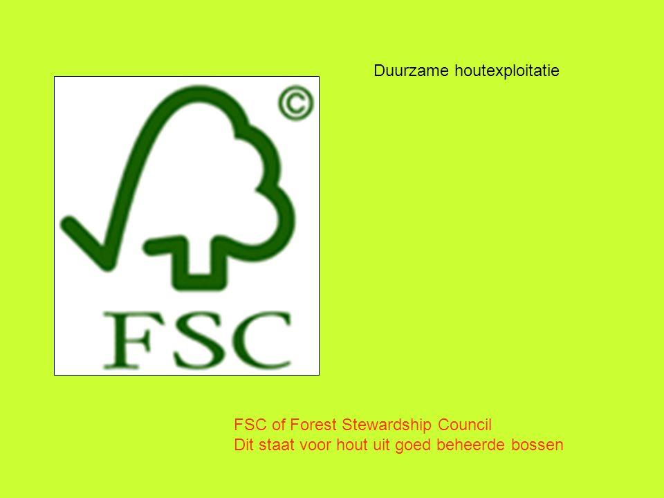 Duurzame houtexploitatie FSC of Forest Stewardship Council Dit staat voor hout uit goed beheerde bossen