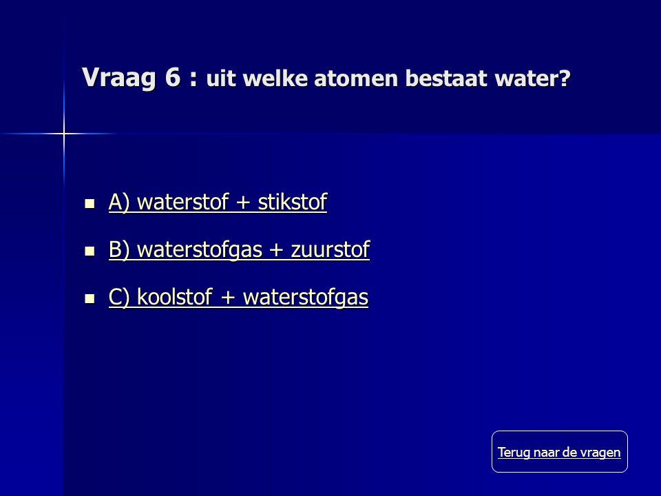 Vraag 6 : uit welke atomen bestaat water.