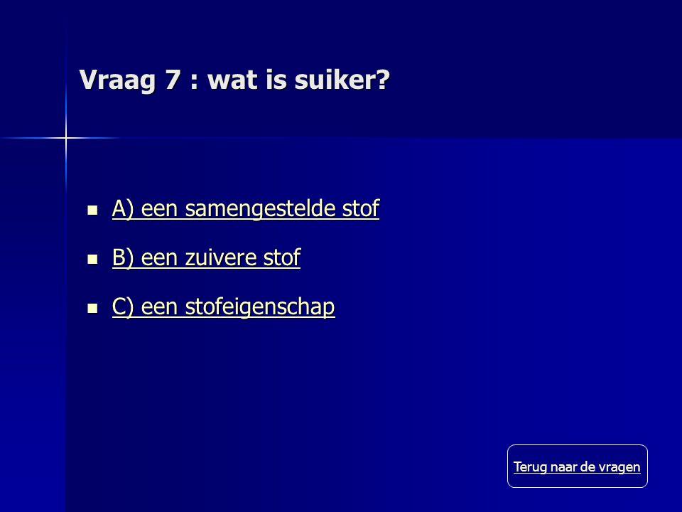 Vraag 7 : wat is suiker.