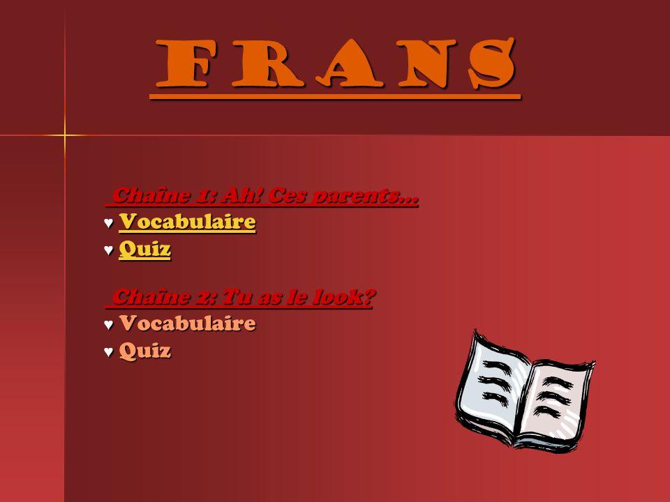 Frans Chaîne 1: Ah! Ces parents... Chaîne 1: Ah! Ces parents... ♥ Vocabulaire Vocabulaire ♥ Quiz Quiz Chaîne 2: Tu as le look? Chaîne 2: Tu as le look