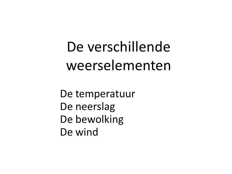 De verschillende weerselementen De temperatuur De neerslag De bewolking De wind