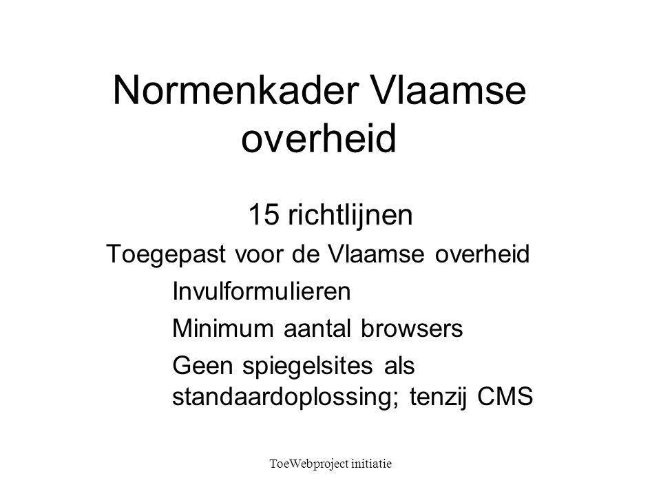 ToeWebproject initiatie Normenkader Vlaamse overheid 15 richtlijnen Toegepast voor de Vlaamse overheid Invulformulieren Minimum aantal browsers Geen spiegelsites als standaardoplossing; tenzij CMS
