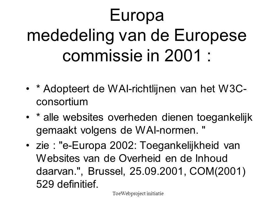 ToeWebproject initiatie Europa mededeling van de Europese commissie in 2001 : * Adopteert de WAI-richtlijnen van het W3C- consortium * alle websites overheden dienen toegankelijk gemaakt volgens de WAI-normen.
