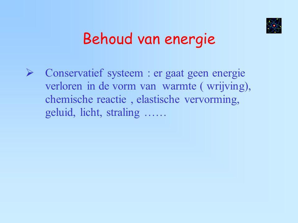 Behoud van energie  Conservatief systeem : er gaat geen energie verloren in de vorm van warmte ( wrijving), chemische reactie, elastische vervorming,