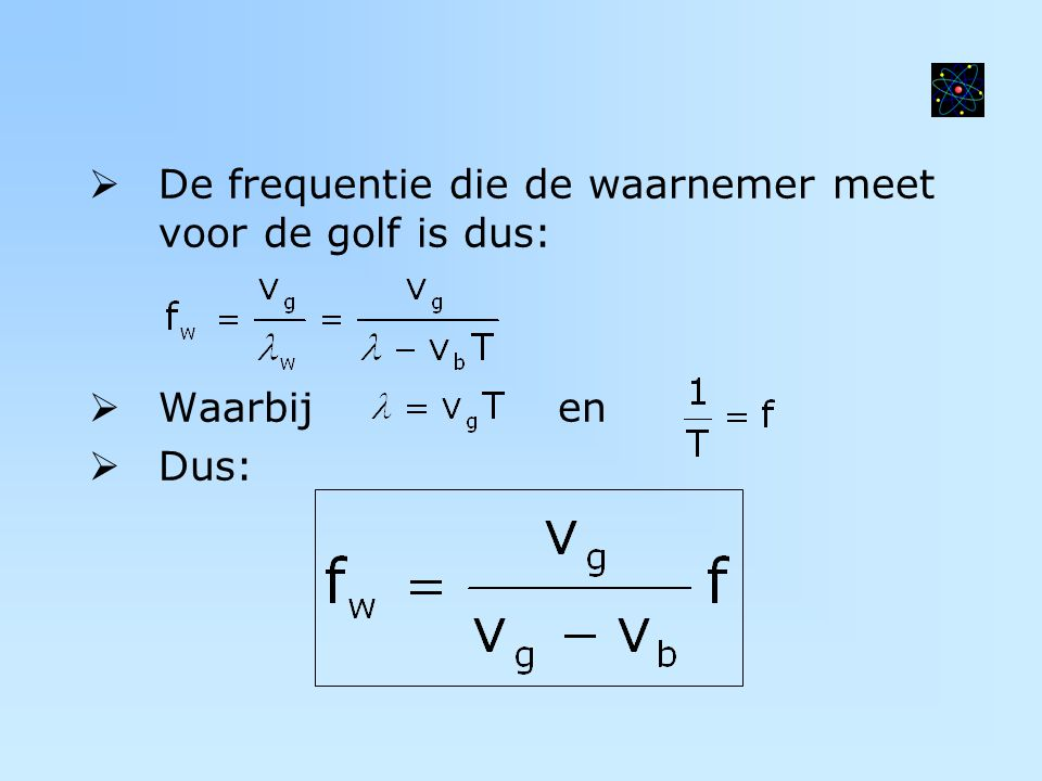  De frequentie die de waarnemer meet voor de golf is dus:  Waarbij en  Dus: