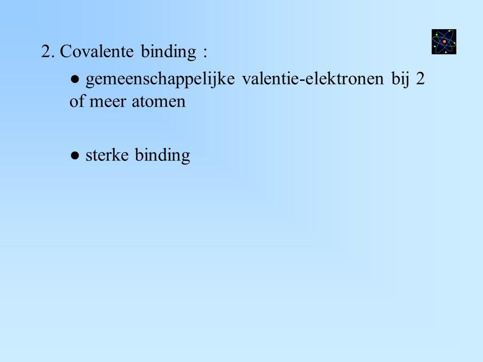 2. Covalente binding : ● gemeenschappelijke valentie-elektronen bij 2 of meer atomen ● sterke binding