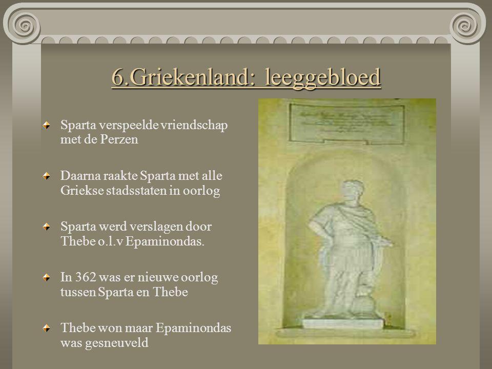 6.Griekenland: leeggebloed Sparta verspeelde vriendschap met de Perzen Daarna raakte Sparta met alle Griekse stadsstaten in oorlog Sparta werd verslag