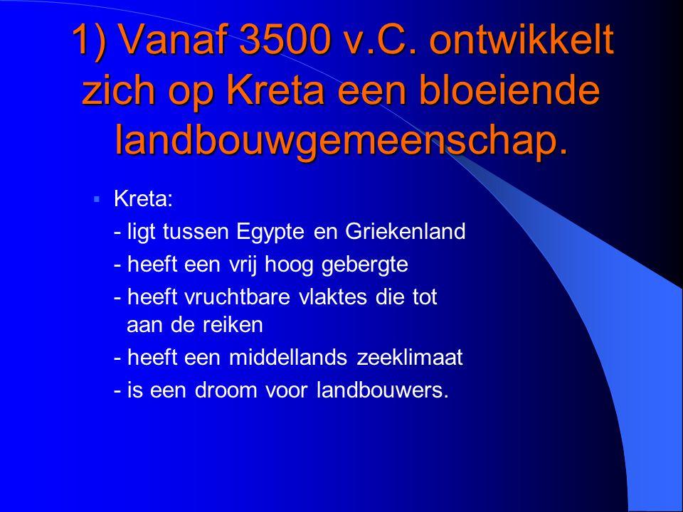 1) Vanaf 3500 v.C. ontwikkelt zich op Kreta een bloeiende landbouwgemeenschap.  Kreta: - ligt tussen Egypte en Griekenland - heeft een vrij hoog gebe