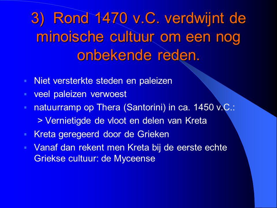 3) Rond 1470 v.C. verdwijnt de minoische cultuur om een nog onbekende reden.  Niet versterkte steden en paleizen  veel paleizen verwoest  natuurram